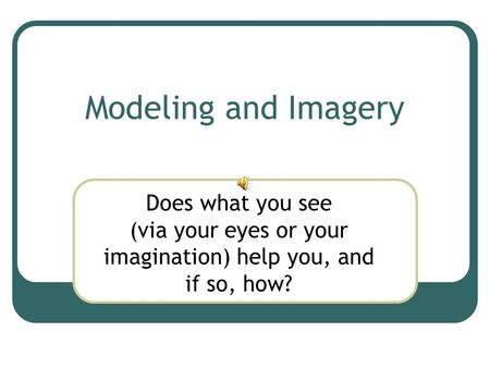 Modeling and Imagery Does what you see (via your eyes or your imagination) help you, and if so, how?