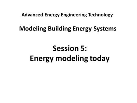 Advanced Energy Engineering Technology Modeling Building Energy Systems Session 5: Energy modeling today.