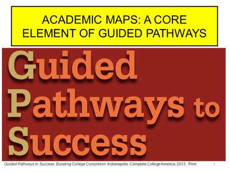 ACADEMIC MAPS: A CORE ELEMENT OF GUIDED PATHWAYS 1 Guided Pathways to Success: Boosting College Completion. Indianapolis: Complete College America, 2013.
