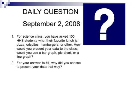 DAILY QUESTION September 2, 2008 1.For science class, you have asked 100 HHS students what their favorite lunch is: pizza, crispitos, hamburgers, or other.