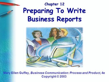 Chapter 12 Preparing To Write Business Reports Mary Ellen Guffey, Business Communication: Process and Product, 4e Copyright © 2003.