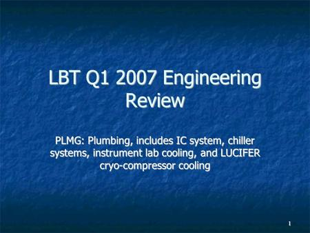 1 LBT Q1 2007 Engineering Review PLMG: Plumbing, includes IC system, chiller systems, instrument lab cooling, and LUCIFER cryo-compressor cooling.