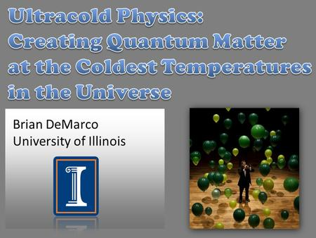 Brian DeMarco University of Illinois. 0 K supernova core 100,000,000,000 K lava 1,200 K ice 273 K Room temperature 294 K dry ice 164 K liquid nitrogen.