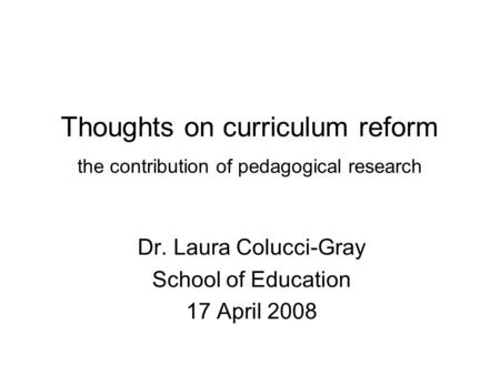 Thoughts on curriculum reform the contribution of pedagogical research Dr. Laura Colucci-Gray School of Education 17 April 2008.