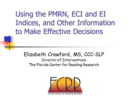 Using the PMRN, ECI and EI Indices, and Other Information to Make Effective Decisions Elizabeth Crawford, MS, CCC-SLP Director of Interventions The Florida.
