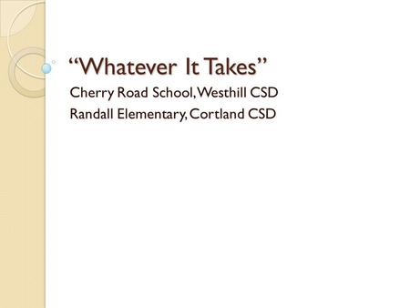 """Whatever It Takes"" Cherry Road School, Westhill CSD Randall Elementary, Cortland CSD."