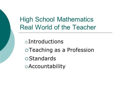 High School Mathematics Real World of the Teacher  Introductions  Teaching as a Profession  Standards  Accountability.
