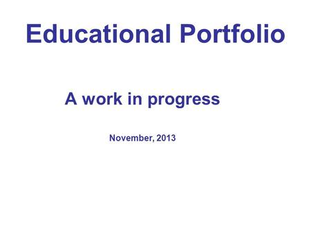 Educational Portfolio A work in progress November, 2013.