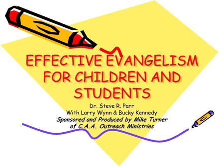 EFFECTIVE EVANGELISM FOR CHILDREN AND STUDENTS Dr. Steve R. Parr With Larry Wynn & Bucky Kennedy Sponsored and Produced by Mike Turner of C.A.A. Outreach.