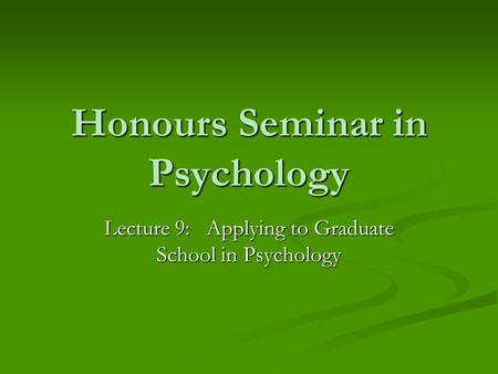 Honours Seminar in Psychology Lecture 9: Applying to Graduate School in Psychology.