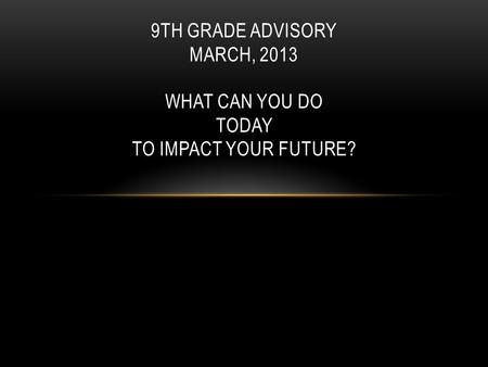 9TH GRADE ADVISORY MARCH, 2013 WHAT CAN YOU DO TODAY TO IMPACT YOUR FUTURE?