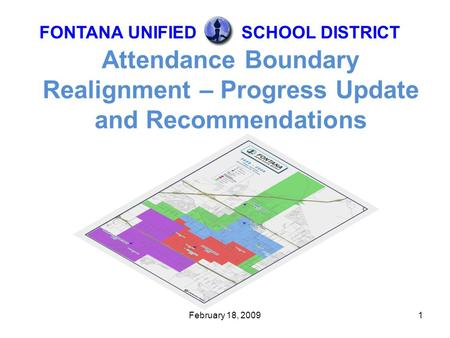 February 18, 20091 Attendance Boundary Realignment – Progress Update and Recommendations FONTANA UNIFIEDSCHOOL DISTRICT.