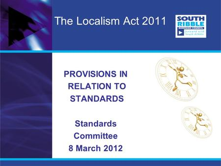 The Localism Act 2011 PROVISIONS IN RELATION TO STANDARDS Standards Committee 8 March 2012.
