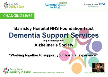 "Barnsley Hospital NHS Foundation Trust Dementia Support Services In partnership with Alzheimer's Society ""Working together to support your hospital experience"""