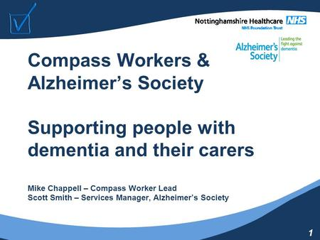 1 Compass Workers & Alzheimer's Society Supporting people with dementia and their carers Mike Chappell – Compass Worker Lead Scott Smith – Services Manager,