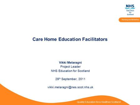 Quality Education for a Healthier Scotland Nursing and Midwifery Care Home Education Facilitators Vikki Melaragni Project Leader NHS Education for Scotland.