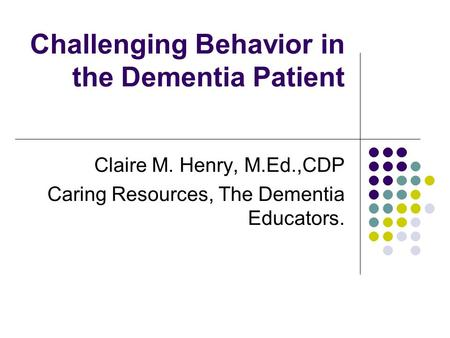 Challenging Behavior in the Dementia Patient Claire M. Henry, M.Ed.,CDP Caring Resources, The Dementia Educators.