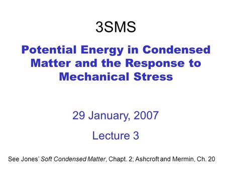 3SMS Potential Energy in Condensed Matter and the Response to Mechanical Stress 29 January, 2007 Lecture 3 See Jones' Soft Condensed Matter, Chapt. 2;