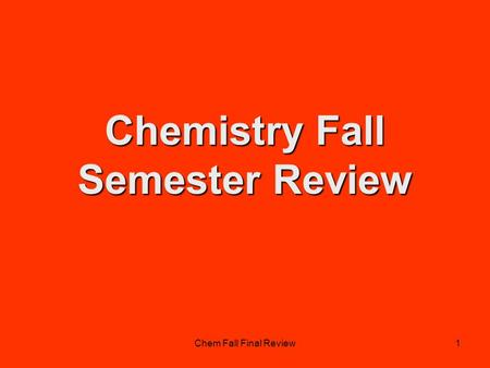 Chem Fall Final Review1 Chemistry Fall Semester Review.