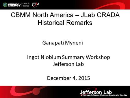 CBMM North America – JLab CRADA Historical Remarks Ganapati Myneni Ingot Niobium Summary Workshop Jefferson Lab December 4, 2015.