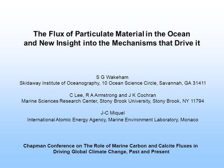 The Flux of Particulate Material in the Ocean and New Insight into the Mechanisms that Drive it S G Wakeham Skidaway Institute of Oceanography, 10 Ocean.
