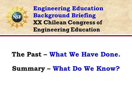 The Past – What We Have Done. Summary – What Do We Know? Engineering Education Background Briefing XX Chilean Congress of Engineering Education.