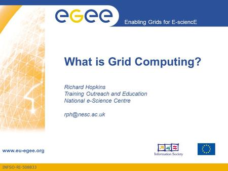 INFSO-RI-508833 Enabling Grids for E-sciencE www.eu-egee.org What is Grid Computing? Richard Hopkins Training Outreach and Education National e-Science.
