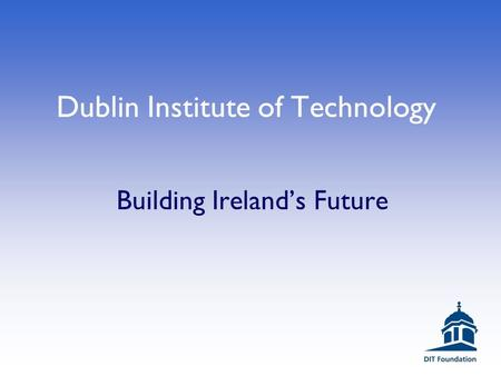 Dublin Institute of Technology Building Ireland's Future.