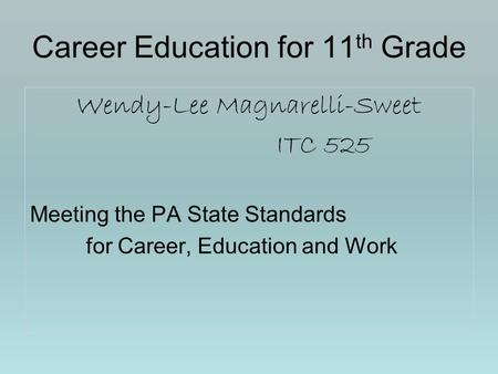 Career Education for 11 th Grade Wendy-Lee Magnarelli-Sweet ITC 525 Meeting the PA State Standards for Career, Education and Work.