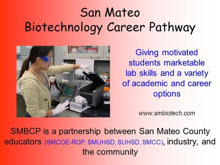 SMBCP is a partnership between San Mateo County educators (SMCOE-ROP, SMUHSD, SUHSD, SMCC), industry, and the community San Mateo Biotechnology Career.