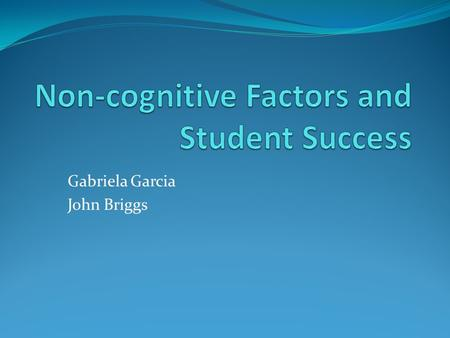 Gabriela Garcia John Briggs. Explore whether using an assessment instrument which measures non-cognitive attributes is a predictor of student success.