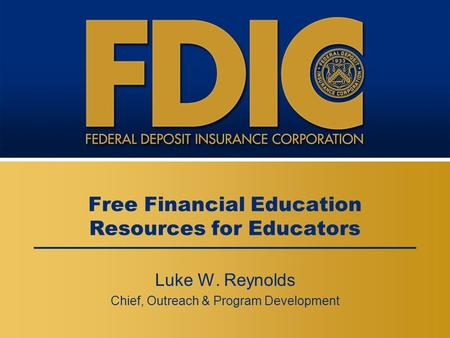 Free Financial Education Resources for Educators Luke W. Reynolds Chief, Outreach & Program Development.