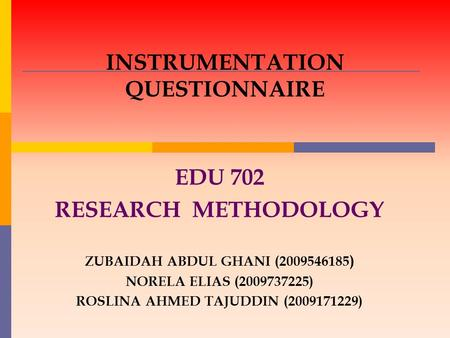 INSTRUMENTATION QUESTIONNAIRE EDU 702 RESEARCH METHODOLOGY ZUBAIDAH ABDUL GHANI (2009546185 ) NORELA ELIAS (2009737225) ROSLINA AHMED TAJUDDIN (2009171229)