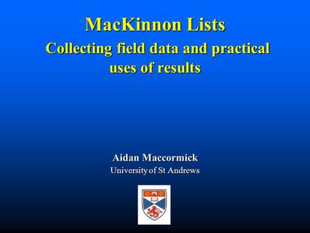 MacKinnon Lists Collecting field data and practical uses of results Aidan Maccormick University of St Andrews.