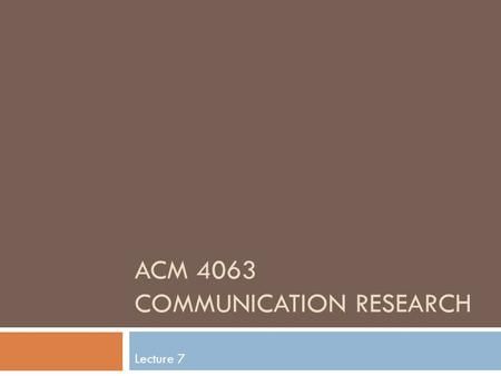 ACM 4063 COMMUNICATION RESEARCH Lecture 7. Content analysis (CA)  A research technique for making references by systematically and objectively identifying.