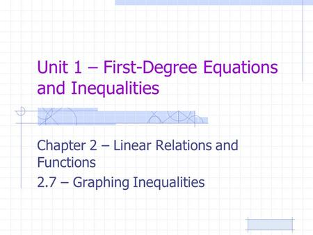 Unit 1 – First-Degree Equations and Inequalities Chapter 2 – Linear Relations and Functions 2.7 – Graphing Inequalities.