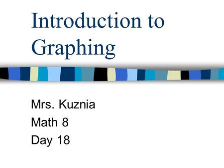 Introduction to Graphing Mrs. Kuznia Math 8 Day 18.