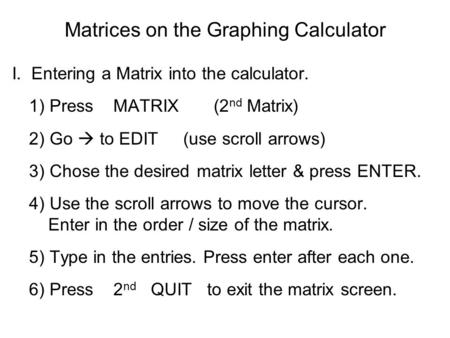 Matrices on the Graphing Calculator I.. Entering a Matrix into the calculator. 1) Press MATRIX (2 nd Matrix) 2) Go  to EDIT (use scroll arrows) 3) Chose.