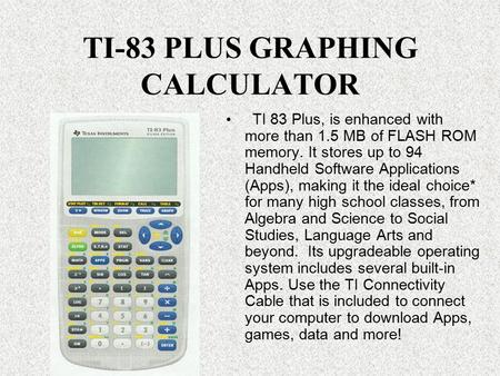 TI-83 PLUS GRAPHING CALCULATOR TI 83 Plus, is enhanced with more than 1.5 MB of FLASH ROM memory. It stores up to 94 Handheld Software Applications (Apps),