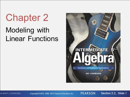 Copyright © 2015, 2008, 2011 Pearson Education, Inc. Section 2.2, Slide 1 Chapter 2 Modeling with Linear Functions.