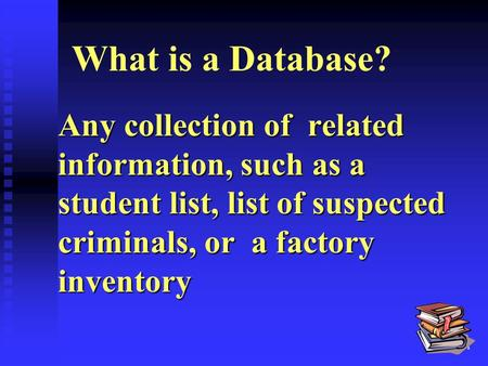1 What is a Database? Any collection of related information, such as a student list, list of suspected criminals, or a factory inventory.