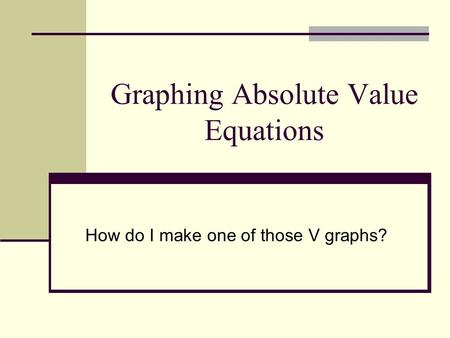 Graphing Absolute Value Equations How do I make one of those V graphs?