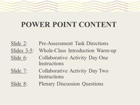 POWER POINT CONTENT Slide 2: Pre-Assessment Task Directions Slides 3-5: Whole-Class Introduction Warm-up Slide 6: Collaborative Activity Day One Instructions.