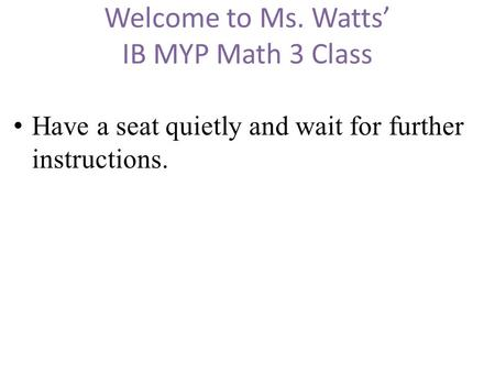 Welcome to Ms. Watts' IB MYP Math 3 Class Have a seat quietly and wait for further instructions.