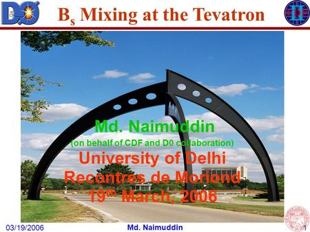 03/19/2006 Md. Naimuddin 1 B s Mixing at the Tevatron Md. Naimuddin (on behalf of CDF and D0 collaboration) University of Delhi Recontres de Moriond 19.