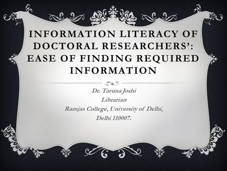 INFORMATION LITERACY OF DOCTORAL RESEARCHERS': EASE OF FINDING REQUIRED INFORMATION Dr. Taruna Joshi Librarian Ramjas College, University of Delhi, Delhi.