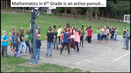 Mathematics in 6 th Grade is an active pursuit…. Mathematics in 6 th Grade at the Northwest School Is the first of a two-year Pre-Algebra/Pre-Geometry.