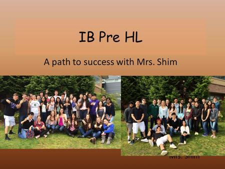 IB Pre HL A path to success with Mrs. Shim Mrs. Shim.