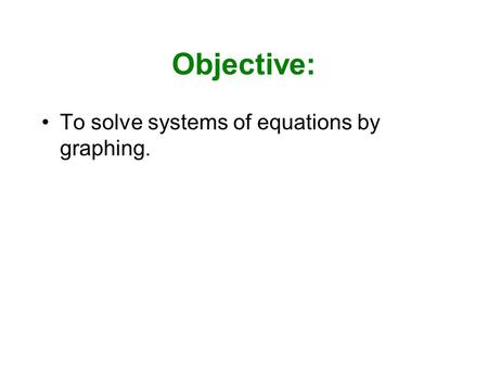 Objective: To solve systems of equations by graphing.
