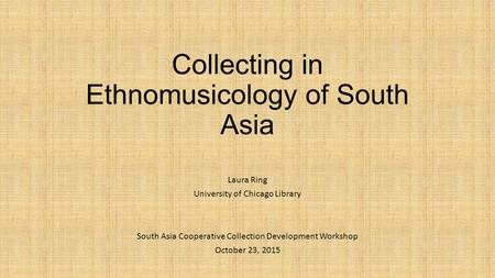 Collecting in Ethnomusicology <strong>of</strong> South Asia Laura Ring University <strong>of</strong> Chicago Library South Asia Cooperative Collection Development Workshop October 23,